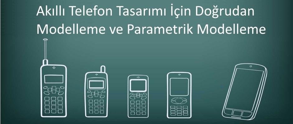 Akıllı Telefon Tasarımı İçin Doğrudan Modelleme ve Parametrik Modelleme